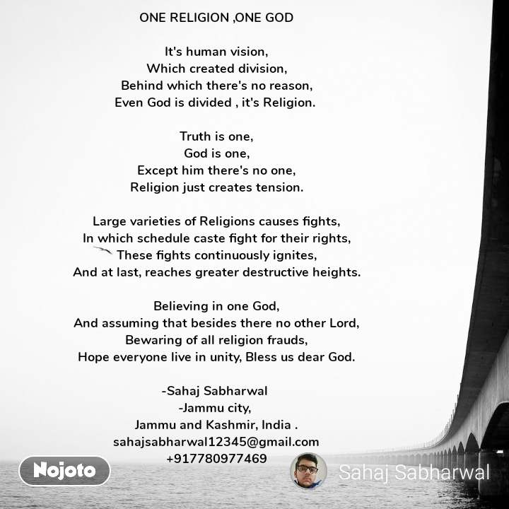ONE RELIGION ,ONE GOD  It's human vision, Which created division, Behind which there's no reason, Even God is divided , it's Religion.   Truth is one, God is one, Except him there's no one, Religion just creates tension.  Large varieties of Religions causes fights, In which schedule caste fight for their rights, These fights continuously ignites, And at last, reaches greater destructive heights.  Believing in one God, And assuming that besides there no other Lord, Bewaring of all religion frauds, Hope everyone live in unity, Bless us dear God.  -Sahaj Sabharwal  -Jammu city,  Jammu and Kashmir, India . sahajsabharwal12345@gmail.com +917780977469