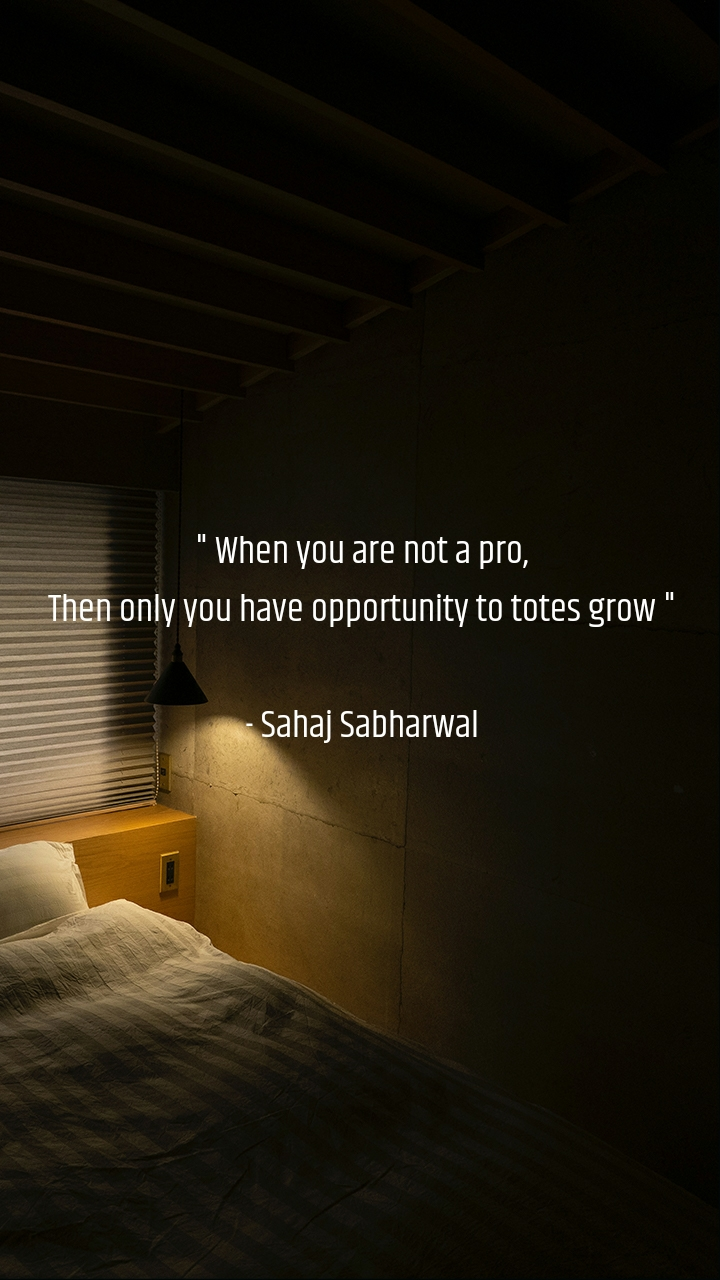 """"""" When you are not a pro, Then only you have opportunity to totes grow """"  - Sahaj Sabharwal"""