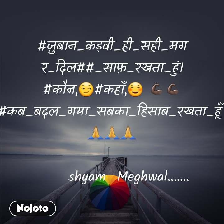 #ज़ुबान_कड़वी_ही_सही_मगर_दिल##_साफ़_रखता_हुं। #कौन,😏#कहाँ,☺ 💪🏿💪🏿#कब_बदल_गया_सबका_हिसाब_रखता_हूँ  🙏🙏🙏              shyam  Meghwal.......