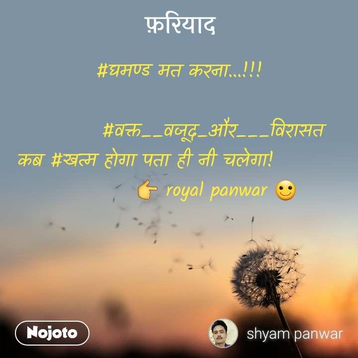 फ़रियाद #घमण्ड मत करना...!!!           #वक्त__वजूद_और___विरासत कब #खत्म होगा पता ही नी चलेगा!                    👉 royal panwar 🙂