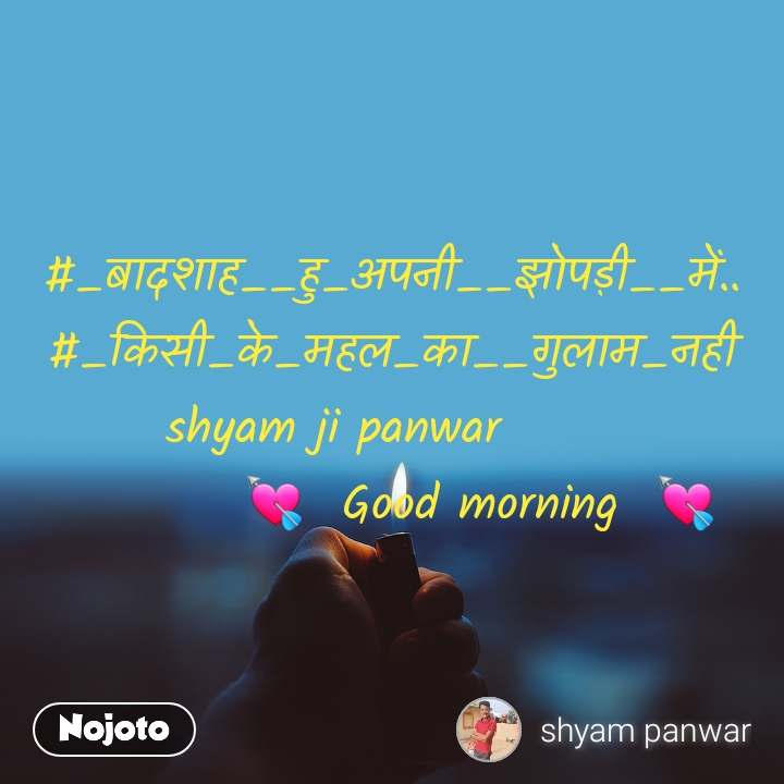#_बादशाह__हु_अपनी__झोपड़ी__में..  #_किसी_के_महल_का__गुलाम_नही  shyam ji panwar                💘  Good morning  💘