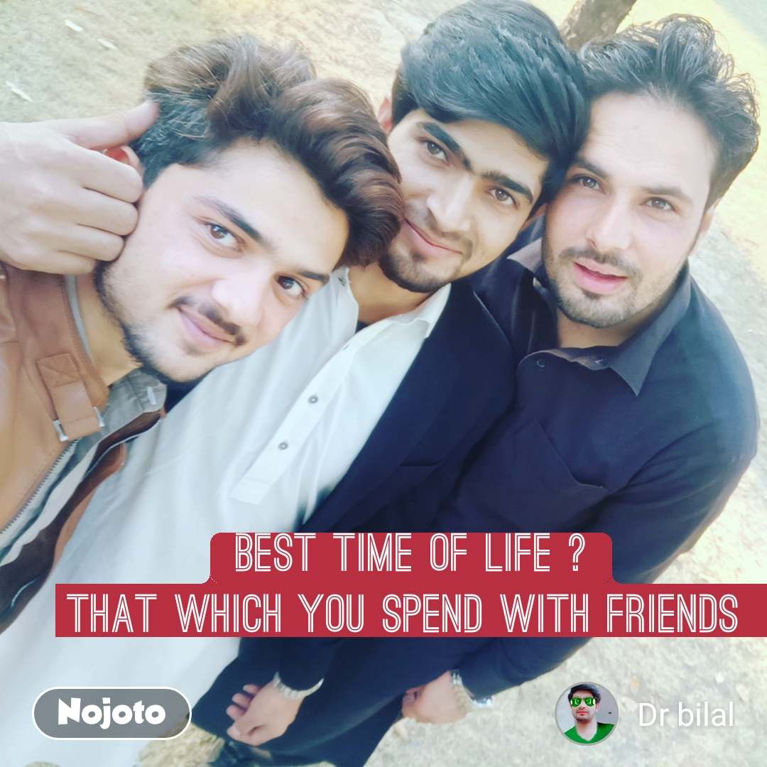 best time of life ? That which you spend with friends