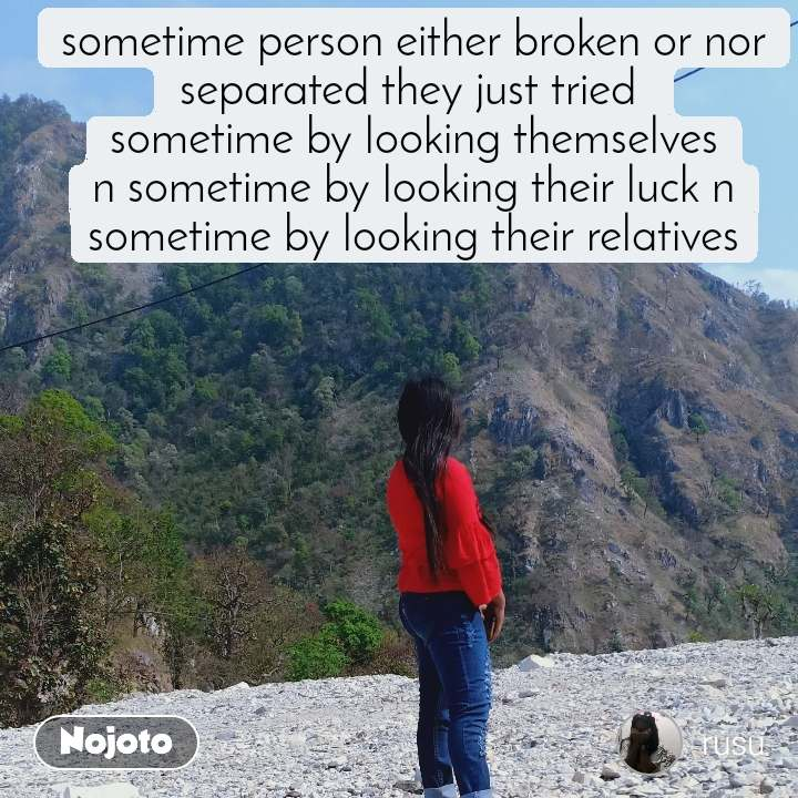 sometime person either broken or nor separated they just tried  sometime by looking themselves n sometime by looking their luck n sometime by looking their relatives