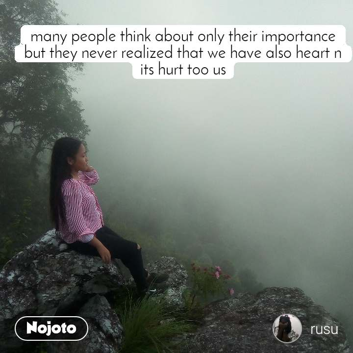 many people think about only their importance but they never realized that we have also heart n its hurt too us
