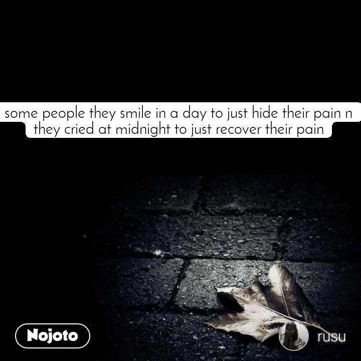 some people they smile in a day to just hide their pain n they cried at midnight to just recover their pain