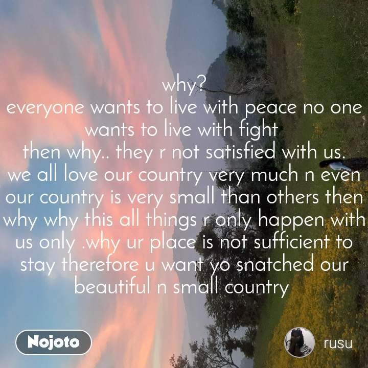 why? everyone wants to live with peace no one wants to live with fight  then why.. they r not satisfied with us. we all love our country very much n even our country is very small than others then why why this all things r only happen with us only .why ur place is not sufficient to stay therefore u want yo snatched our beautiful n small country