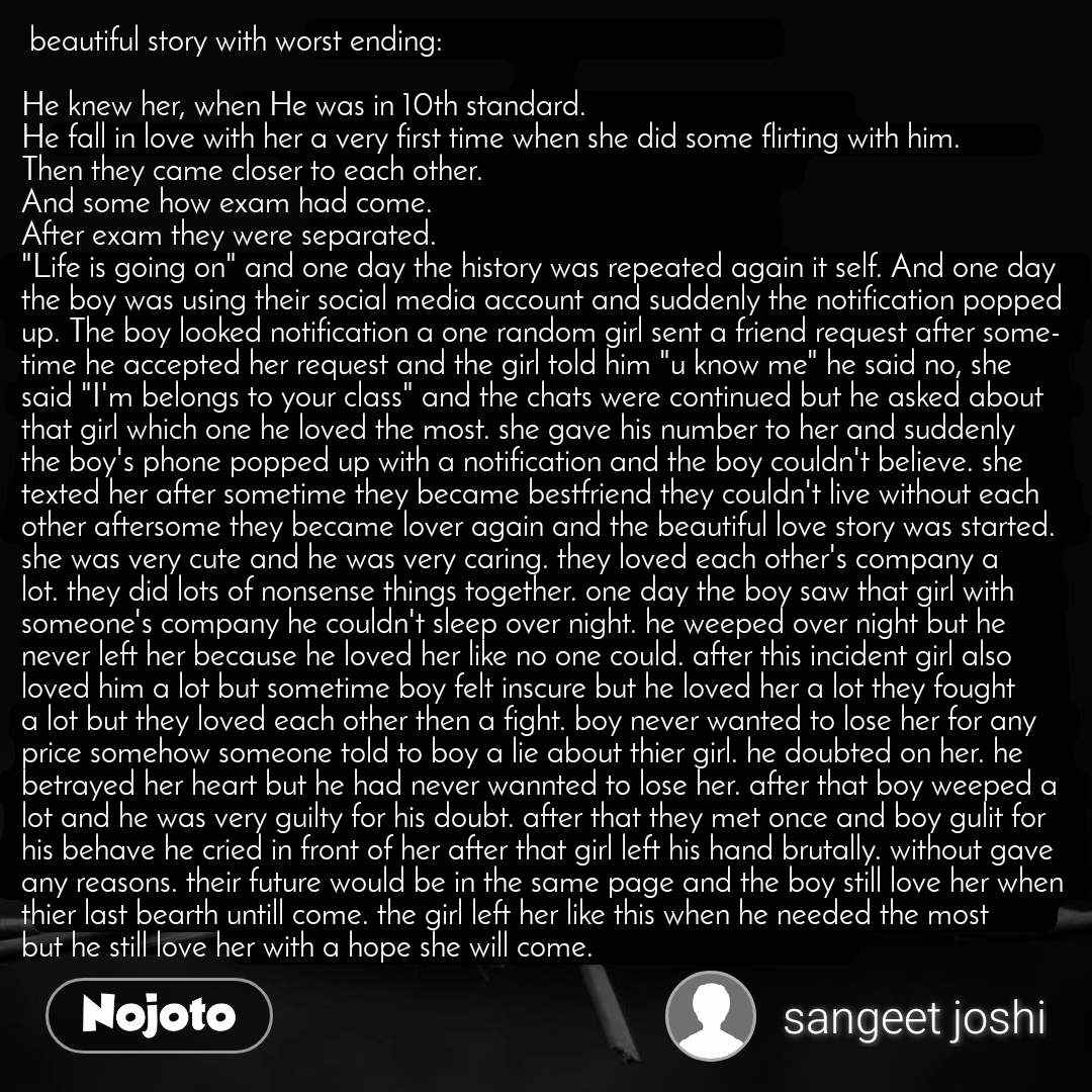 """beautiful story with worst ending:  He knew her, when He was in 10th standard. He fall in love with her a very first time when she did some flirting with him. Then they came closer to each other. And some how exam had come. After exam they were separated. """"Life is going on"""" and one day the history was repeated again it self. And one day the boy was using their social media account and suddenly the notification popped up. The boy looked notification a one random girl sent a friend request after sometime he accepted her request and the girl told him """"u know me"""" he said no, she said """"I'm belongs to your class"""" and the chats were continued but he asked about that girl which one he loved the most. she gave his number to her and suddenly the boy's phone popped up with a notification and the boy couldn't believe. she texted her after sometime they became bestfriend they couldn't live without each other aftersome they became lover again and the beautiful love story was started. she was very cute and he was very caring. they loved each other's company a lot. they did lots of nonsense things together. one day the boy saw that girl with someone's company he couldn't sleep over night. he weeped over night but he never left her because he loved her like no one could. after this incident girl also loved him a lot but sometime boy felt inscure but he loved her a lot they fought a lot but they loved each other then a fight. boy never wanted to lose her for any price somehow someone told to boy a lie about thier girl. he doubted on her. he betrayed her heart but he had never wannted to lose her. after that boy weeped a lot and he was very guilty for his doubt. after that they met once and boy gulit for his behave he cried in front of her after that girl left his hand brutally. without gave any reasons. their future would be in the same page and the boy still love her when thier last bearth untill come. the girl left her like this when he needed the most but he still love her with a """
