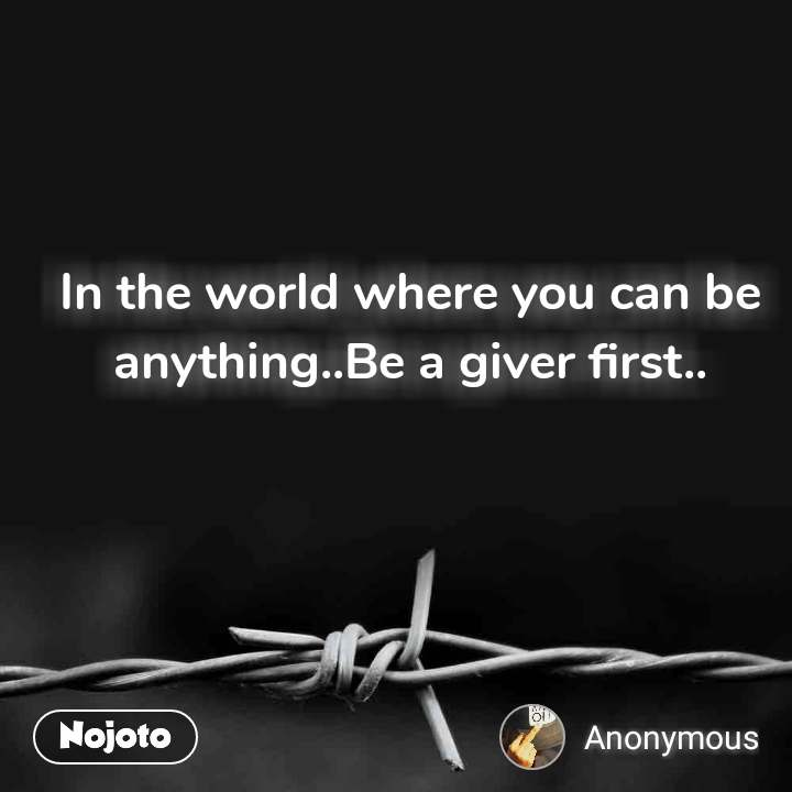 In the world where you can be anything..Be a giver first..