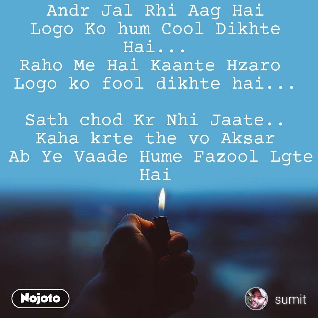 Andr Jal Rhi Aag Hai Logo Ko hum Cool Dikhte Hai... Raho Me Hai Kaante Hzaro  Logo ko fool dikhte hai...  Sath chod Kr Nhi Jaate.. Kaha krte the vo Aksar  Ab Ye Vaade Hume Fazool Lgte  Hai