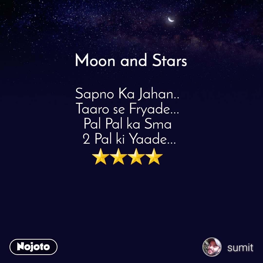 Moon and Stars  Sapno Ka Jahan.. Taaro se Fryade... Pal Pal ka Sma  2 Pal ki Yaade... ⭐⭐⭐⭐