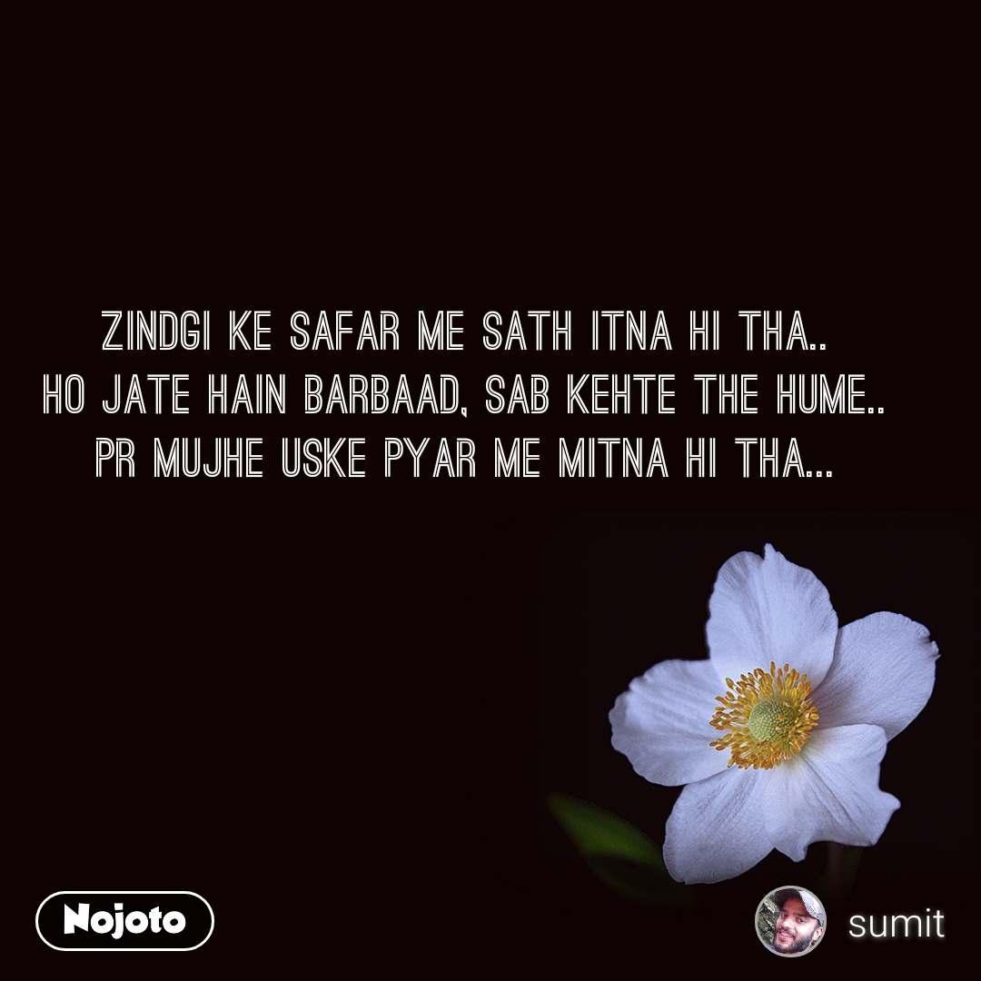 Zindgi ke Safar me Sath itna hi tha.. Ho jate Hain barbaad, Sab kehte the Hume.. Pr mujhe uske pyar me Mitna hi tha...