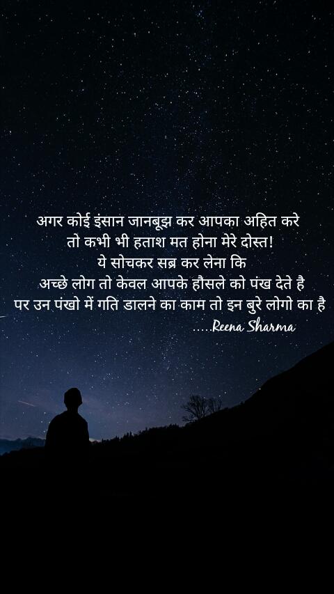 अगर कोई इंसान जानबूझ कर आपका अहित करे  तो कभी भी हताश मत होना मेरे दोस्त!  ये सोचकर सब्र कर लेना कि  अच्छे लोग तो केवल आपके हौसले को पंख देते है पर उन पंखो में गति डालने का काम तो इन बुरे लोगो का है                                    .....Reena Sharma