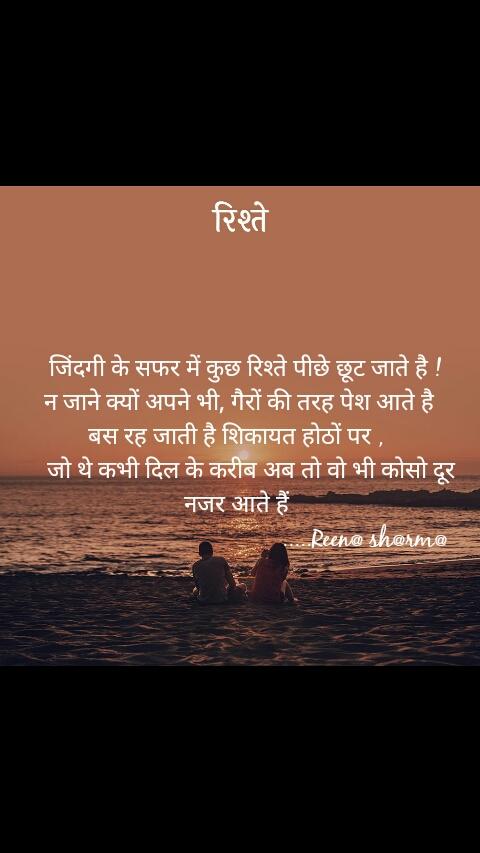 रिश्ते    जिंदगी के सफर में कुछ रिश्ते पीछे छूट जाते है !  न जाने क्यों अपने भी, गैरों की तरह पेश आते है बस रह जाती है शिकायत होठों पर ,      जो थे कभी दिल के करीब अब तो वो भी कोसो दूर नजर आते हैं                                            .....Reen@ sh@rm@