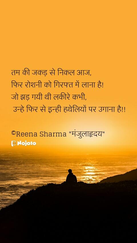 """तम की जकड़ से निकल आज,  फिर रोशनी को गिरफ्त में लाना है!  जो झड़ गयी थी लकीरे कभी,   उन्हे फिर से इन्ही हथेलियों पर उगाना है!!  ©Reena Sharma """"मंजुलाहृदय"""""""