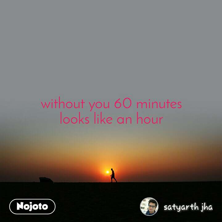 without you 60 minutes looks like an hour