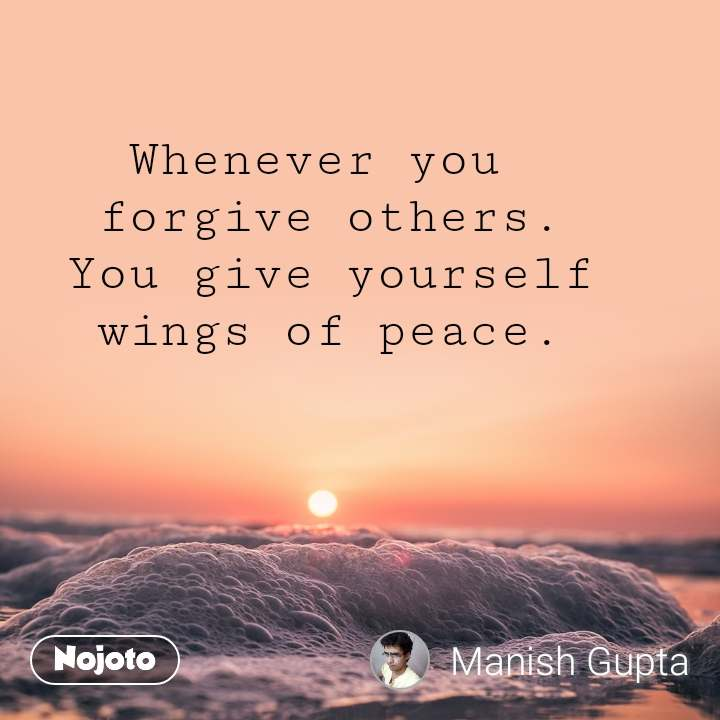 Whenever you  forgive others. You give yourself wings of peace.
