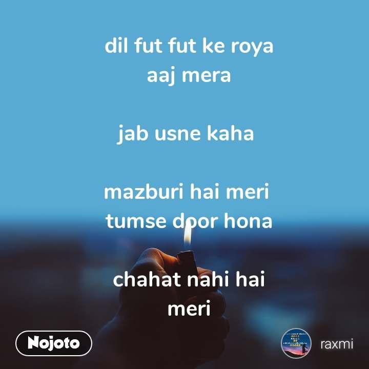 dil fut fut ke roya aaj mera  jab usne kaha   mazburi hai meri  tumse door hona  chahat nahi hai meri