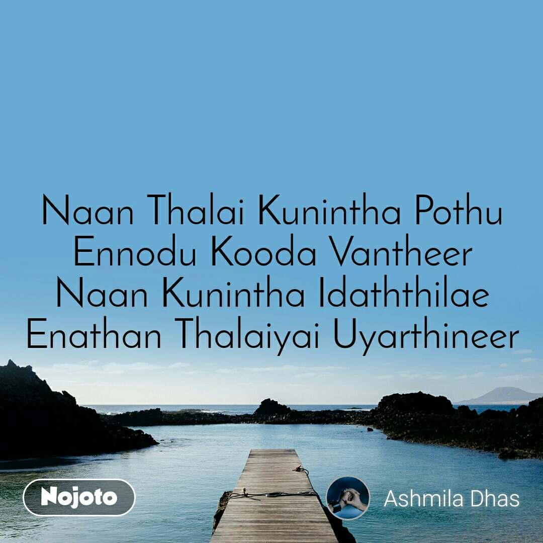 Naan Thalai Kunintha Pothu Ennodu Kooda Vantheer Naan Kunintha Idaththilae Enathan Thalaiyai Uyarthineer