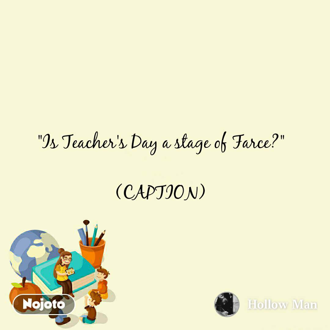 """Is Teacher's Day a stage of Farce?""  (CAPTION)"