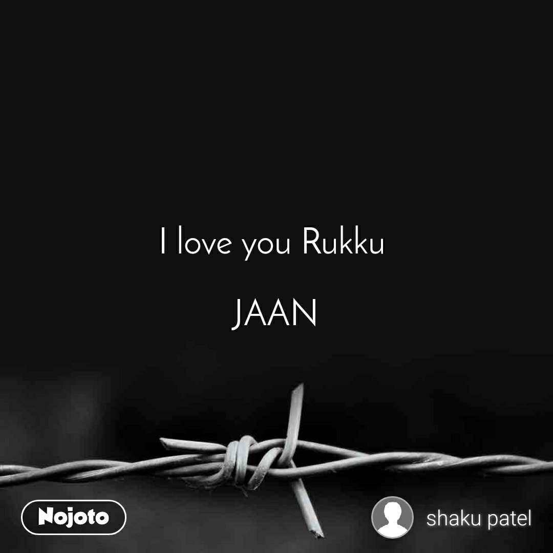 I love you Rukku   JAAN