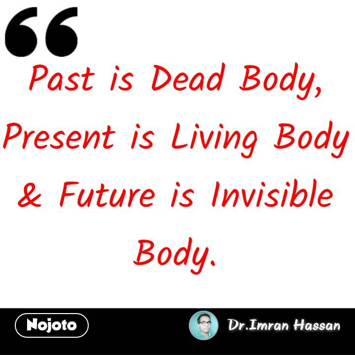 Past is Dead Body, Present is Living Body & Future is Invisible Body.