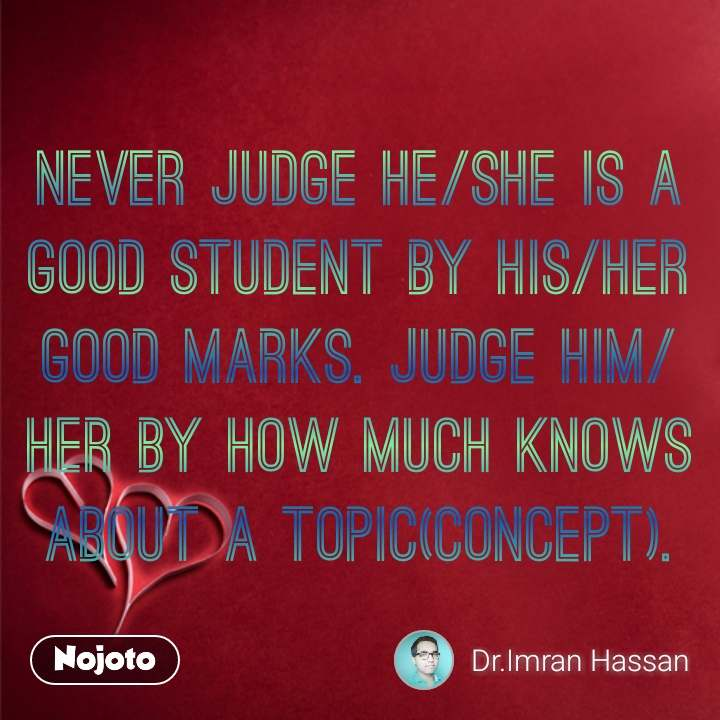 Never judge He/She is a good student by his/her good marks. Judge him/her by how much knows about a topic(concept). #NojotoQuote