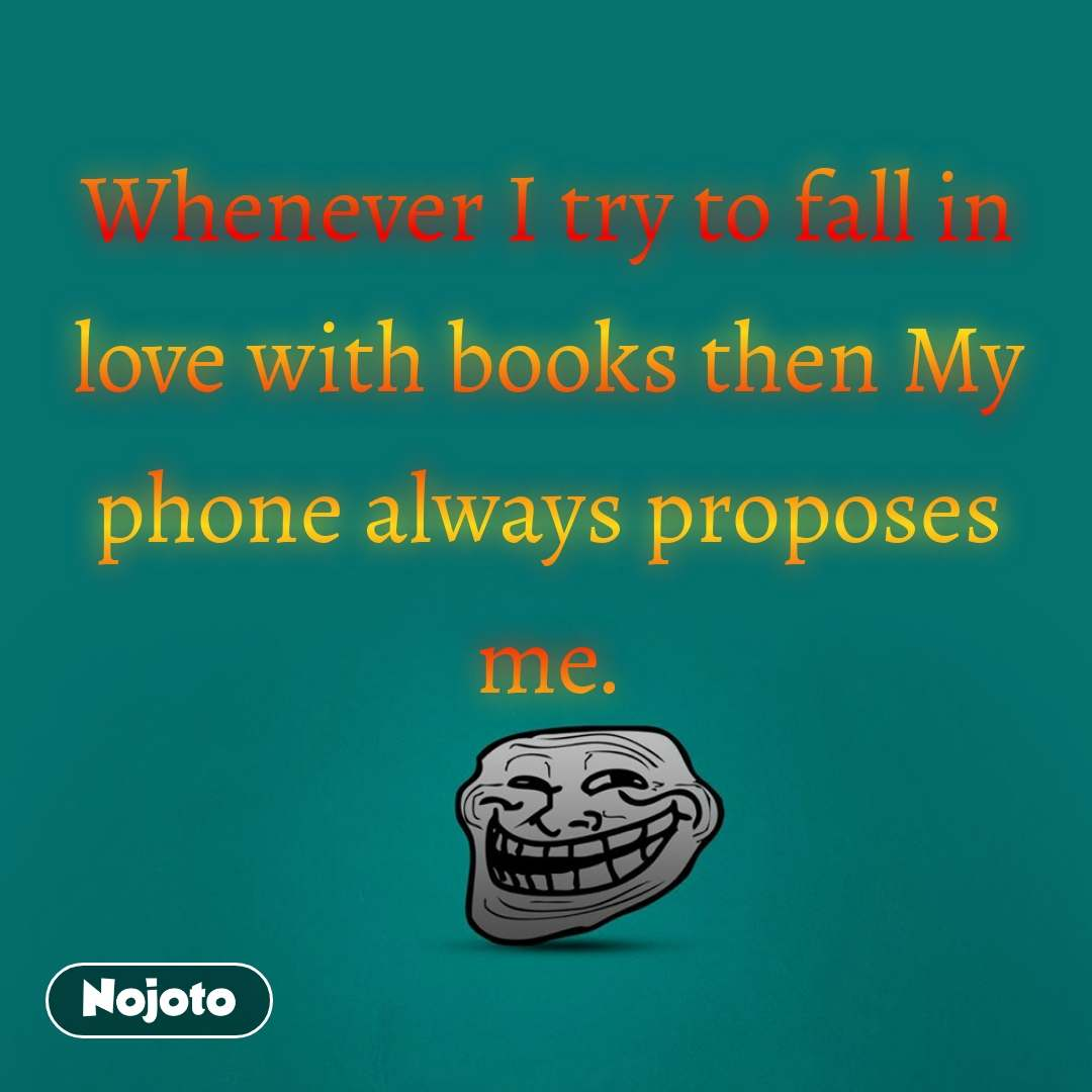 Whenever I try to fall in love with books then My phone always proposes me.