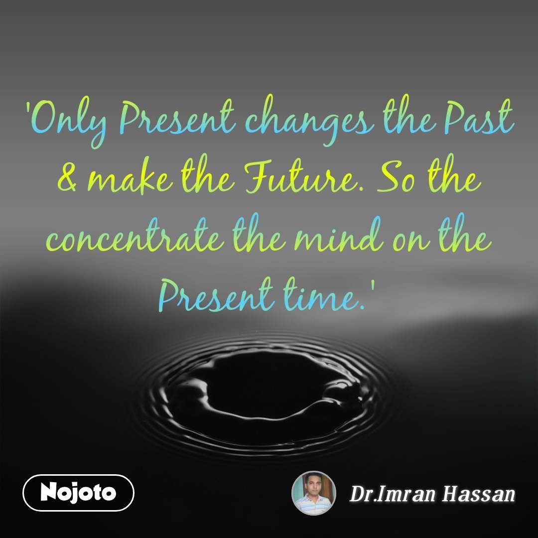 'Only Present changes the Past & make the Future. So the concentrate the mind on the Present time.'