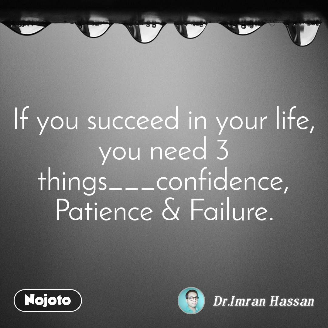 If you succeed in your life, you need 3 things___confidence, Patience & Failure.