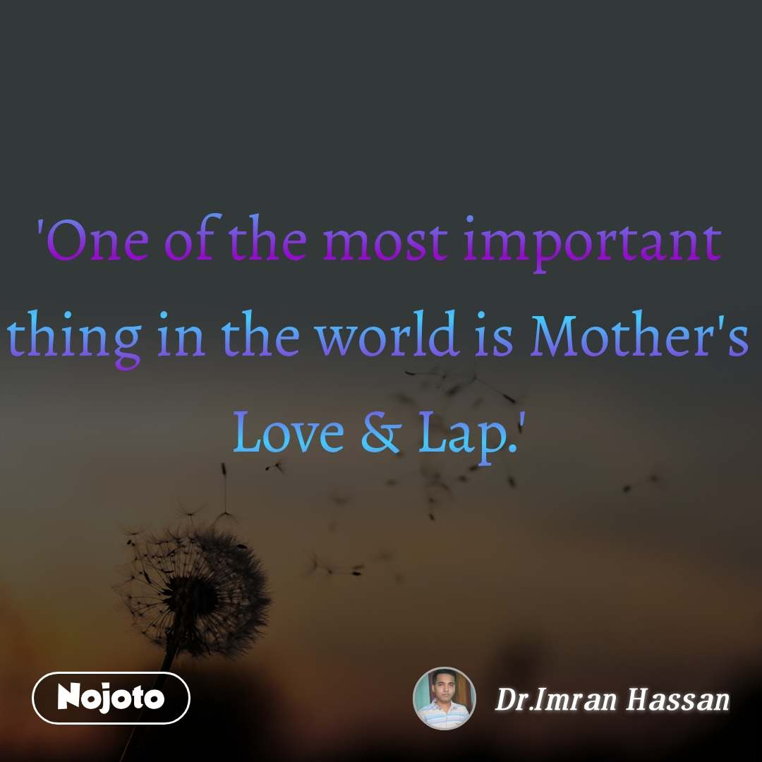 'One of the most important thing in the world is Mother's Love & Lap.'