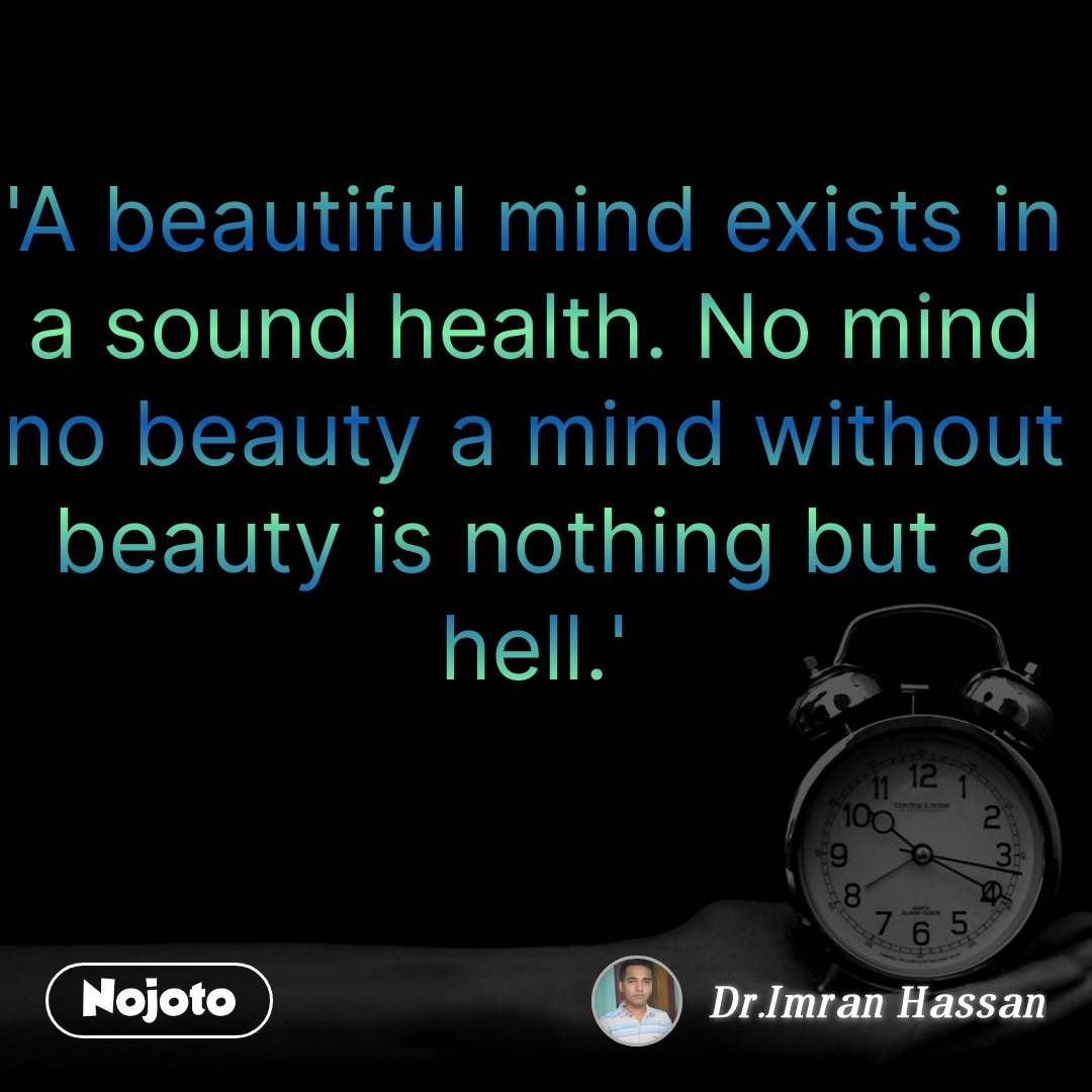 'A beautiful mind exists in a sound health. No mind no beauty a mind without beauty is nothing but a hell.'