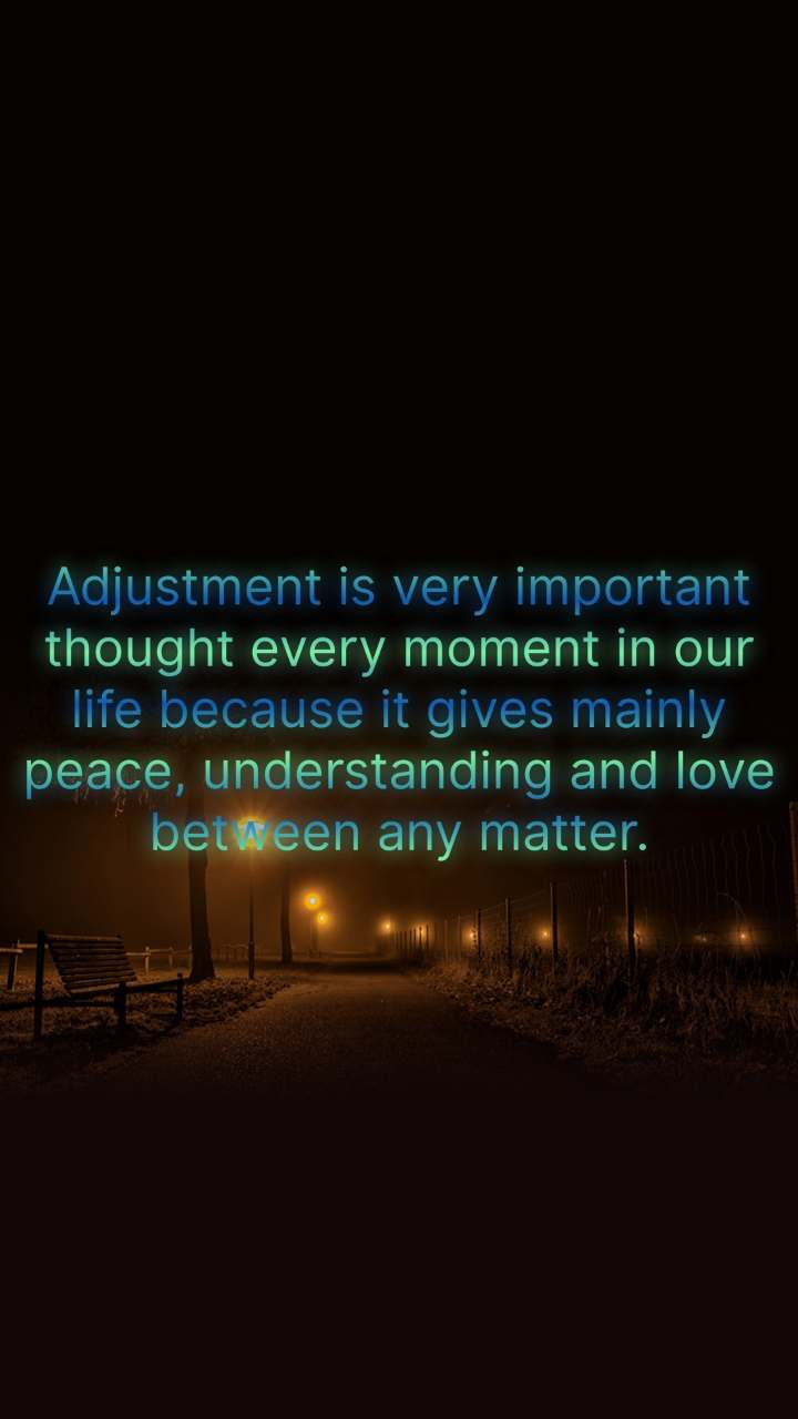 Adjustment is very important thought every moment in our life because it gives mainly peace, understanding and love between any matter.
