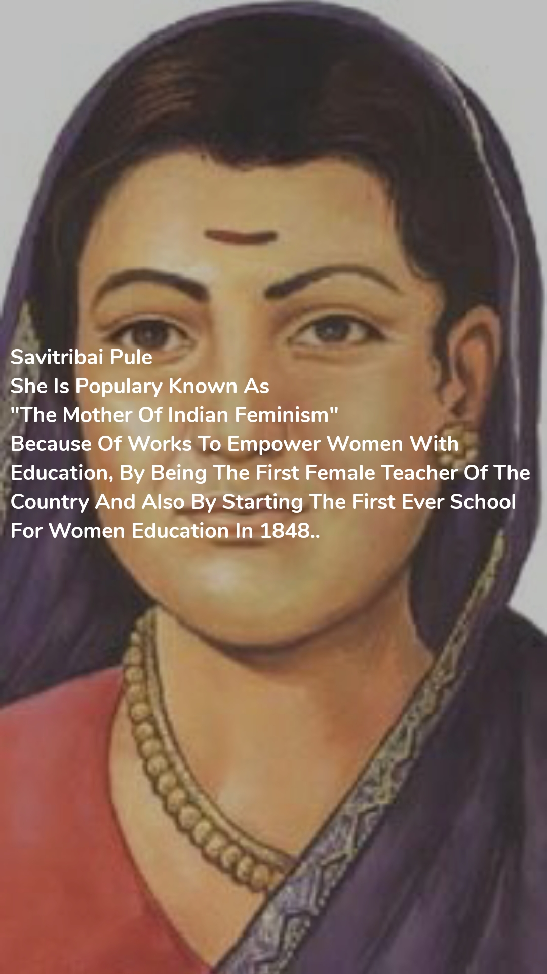 """Savitribai Pule  She Is Populary Known As  """"The Mother Of Indian Feminism"""" Because Of Works To Empower Women With Education, By Being The First Female Teacher Of The Country And Also By Starting The First Ever School For Women Education In 1848.."""