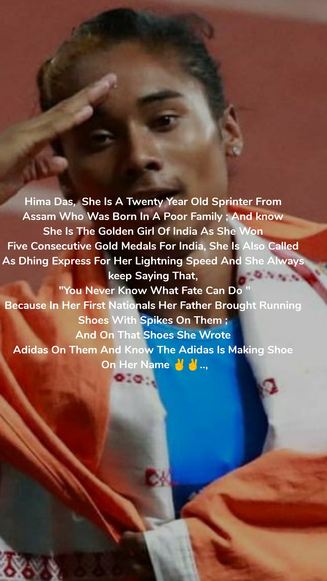 """Hima Das,  She Is A Twenty Year Old Sprinter From  Assam Who Was Born In A Poor Family ; And know  She Is The Golden Girl Of India As She Won  Five Consecutive Gold Medals For India, She Is Also Called  As Dhing Express For Her Lightning Speed And She Always  keep Saying That,  """"You Never Know What Fate Can Do """" Because In Her First Nationals Her Father Brought Running  Shoes With Spikes On Them ;  And On That Shoes She Wrote  Adidas On Them And Know The Adidas Is Making Shoe  On Her Name ✌️✌️..,"""