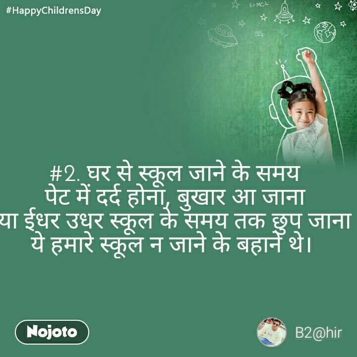 #HappyChildrensDay  #2. घर से स्कूल जाने के समय पेट में दर्द होना, बुखार आ जाना या ईधर उधर स्कूल के समय तक छुप जाना ये हमारे स्कूल न जाने के बहाने थे।