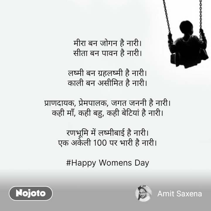 मीरा बन जोगन है नारी। सीता बन पावन है नारी।  लष्मी बन ग्रहलष्मी है नारी। काली बन असीमित है नारी।  प्राणदायक, प्रेमपालक, जगत जननी है नारी। कही माँ, कही बहु, कही बेटियां है नारी।  रणभूमि में लष्मीबाई है नारी। एक अकेली 100 पर भारी है नारी।  #Happy Womens Day #NojotoQuote