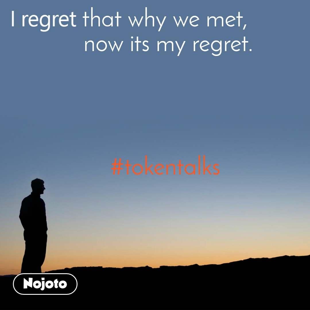 I regret that why we met,  now its my regret.     #tokentalks