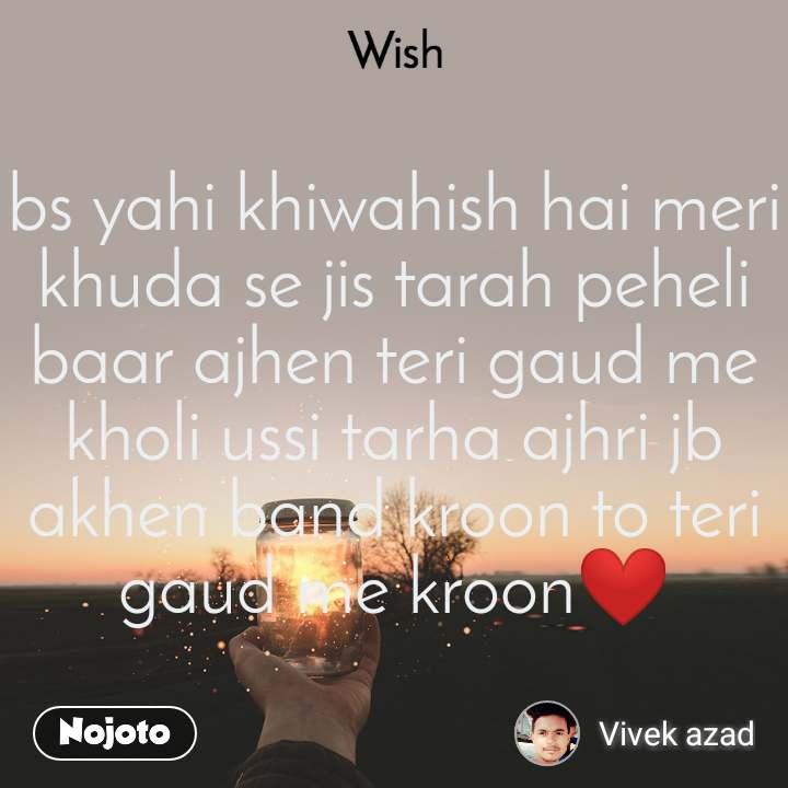 Wish bs yahi khiwahish hai meri khuda se jis tarah peheli baar ajhen teri gaud me kholi ussi tarha ajhri jb akhen band kroon to teri gaud me kroon❤️