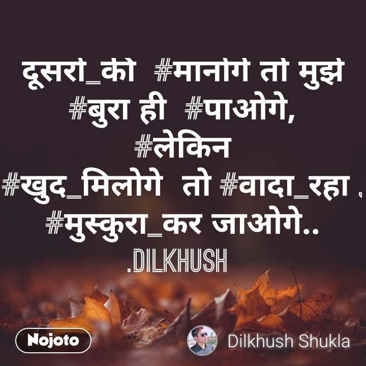 दूसरों_की  #मानोगे तो मुझे  #बुरा ही  #पाओगे, #लेकिन #खुद_मिलोगे  तो #वादा_रहा , #मुस्कुरा_कर जाओगे.. .Dilkhush