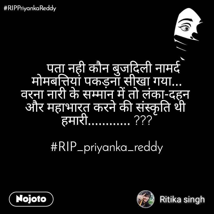 #RIPPriyankaReddy      पता नही कौन बुजदिली नामर्द  मोमबत्तियां पकड़ना सीखा गया... वरना नारी के सम्मान में तो लंका-दहन  और महाभारत करने की संस्कृति थी  हमारी............ ???  #RIP_priyanka_reddy