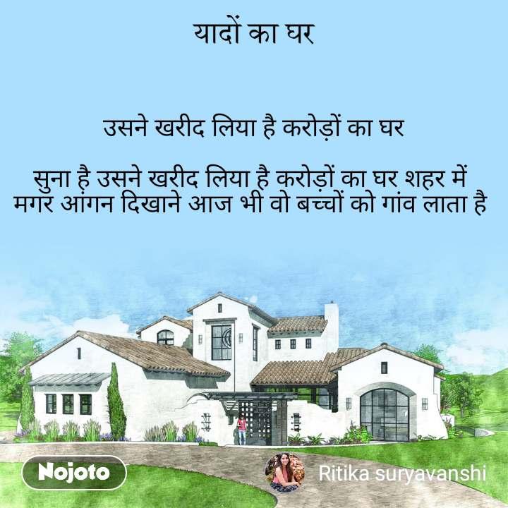 उसने खरीद लिया है करोड़ों का घर  सुना है उसने खरीद लिया है करोड़ों का घर शहर में  मगर आंगन दिखाने आज भी वो बच्चों को गांव लाता है        -