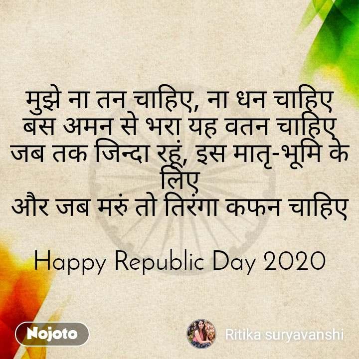 मुझे ना तन चाहिए, ना धन चाहिए बस अमन से भरा यह वतन चाहिए जब तक जिन्दा रहूं, इस मातृ-भूमि के लिए और जब मरुं तो तिरंगा कफन चाहिए  Happy Republic Day 2020