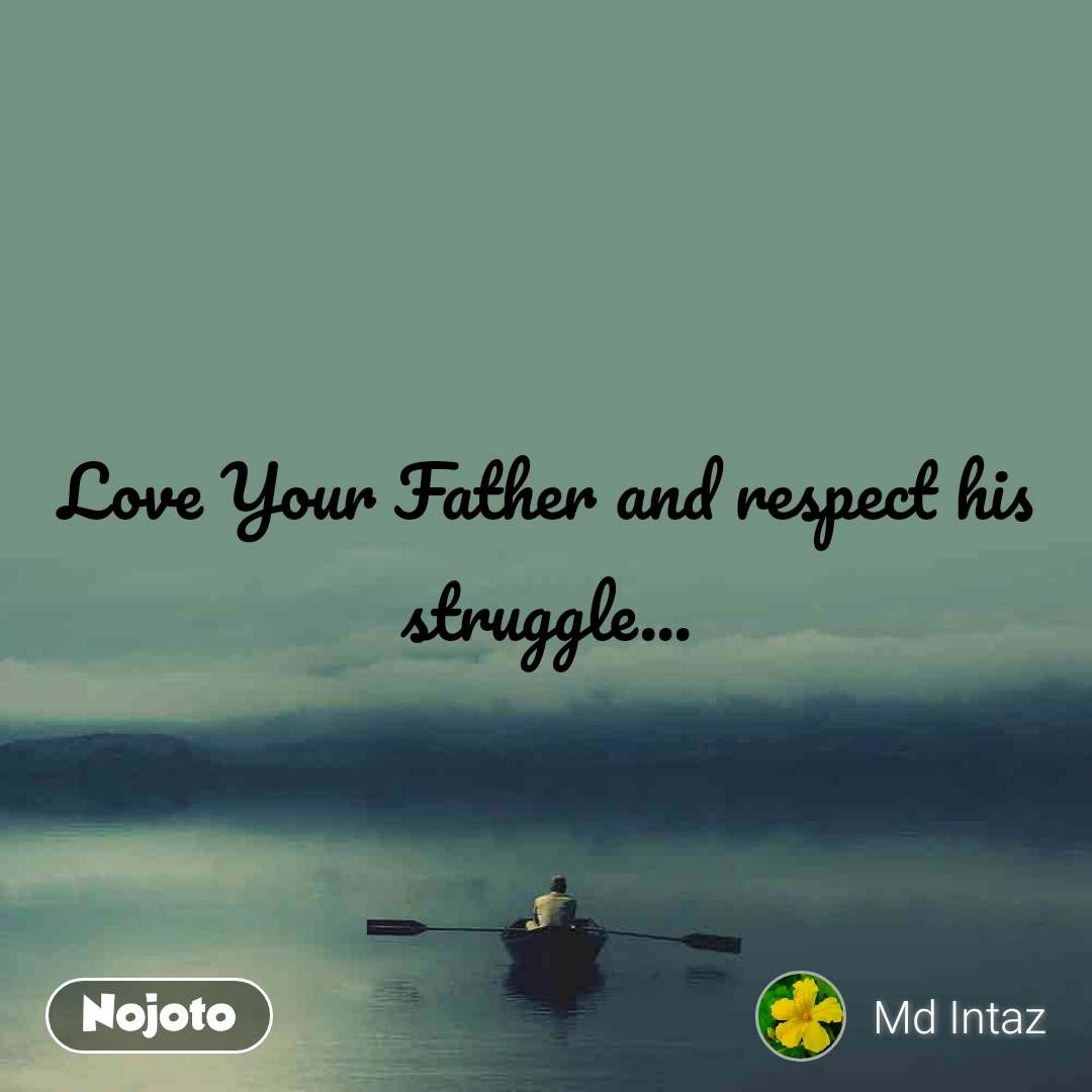 Love Your Father and respect his struggle...