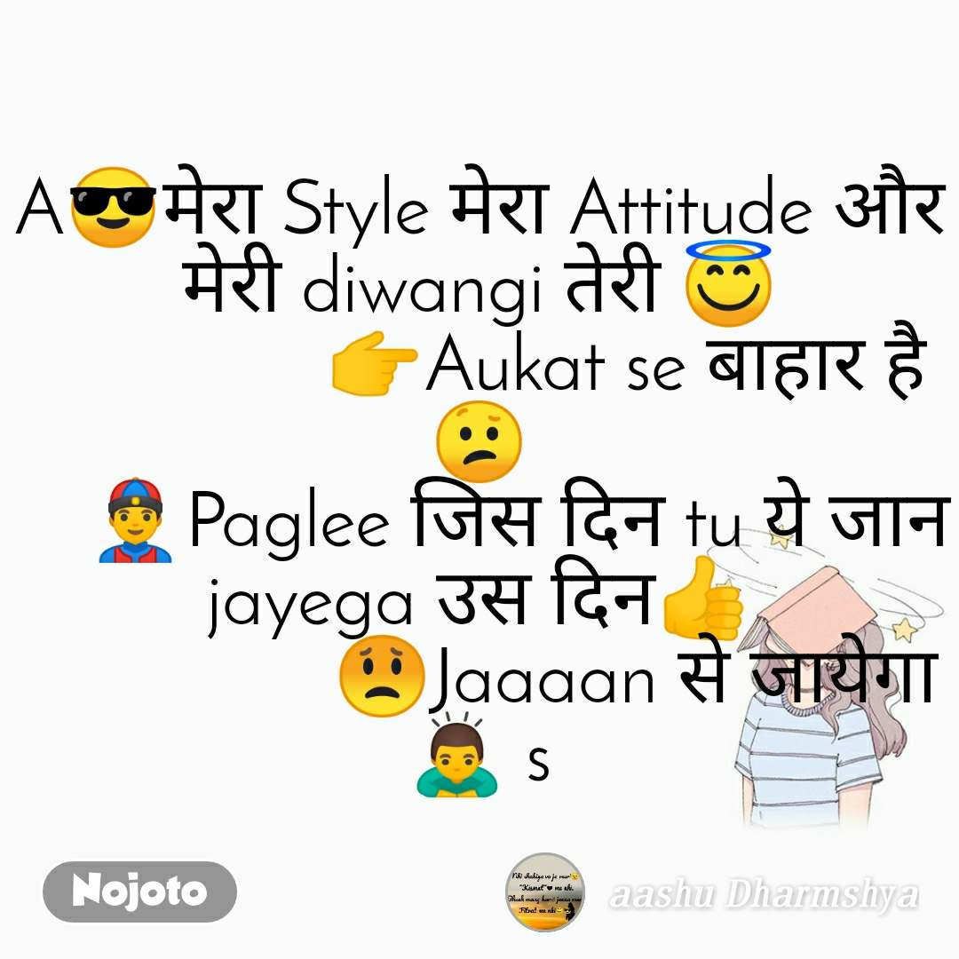 A😎मेरा Style मेरा Attitude और मेरी diwangi तेरी 😇                👉Aukat se बाहार है😕     👲Paglee जिस दिन tu ये जान jayega उस दिन👍                 😟Jaaaan से जायेगा 🙇 s