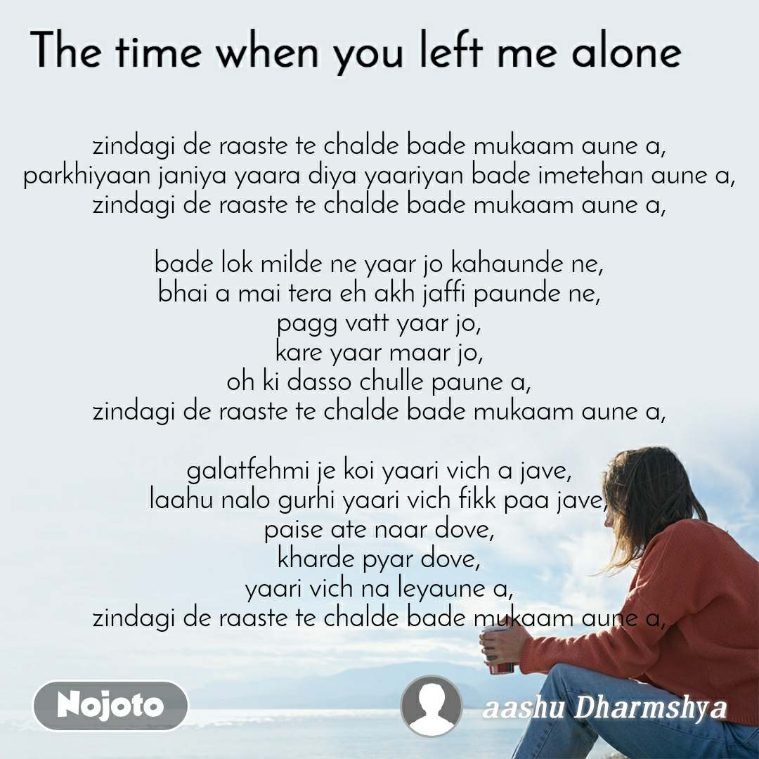 The time when you left me alone zindagi de raaste te chalde bade mukaam aune a, parkhiyaan janiya yaara diya yaariyan bade imetehan aune a, zindagi de raaste te chalde bade mukaam aune a,  bade lok milde ne yaar jo kahaunde ne, bhai a mai tera eh akh jaffi paunde ne, pagg vatt yaar jo, kare yaar maar jo, oh ki dasso chulle paune a, zindagi de raaste te chalde bade mukaam aune a,  galatfehmi je koi yaari vich a jave, laahu nalo gurhi yaari vich fikk paa jave, paise ate naar dove, kharde pyar dove, yaari vich na leyaune a, zindagi de raaste te chalde bade mukaam aune a,