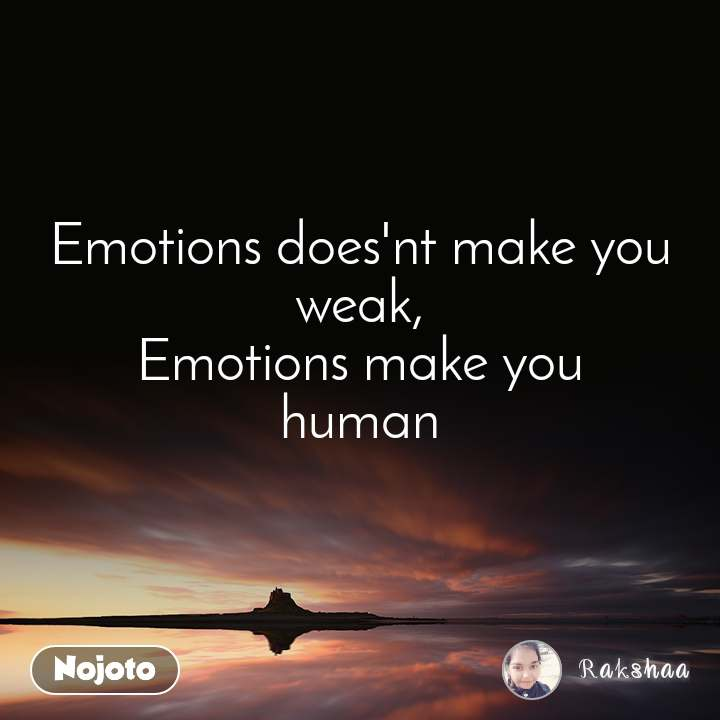 Emotions does'nt make you weak, Emotions make you human