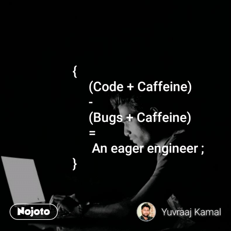 {      (Code + Caffeine)       -      (Bugs + Caffeine)       =        An eager engineer ; }