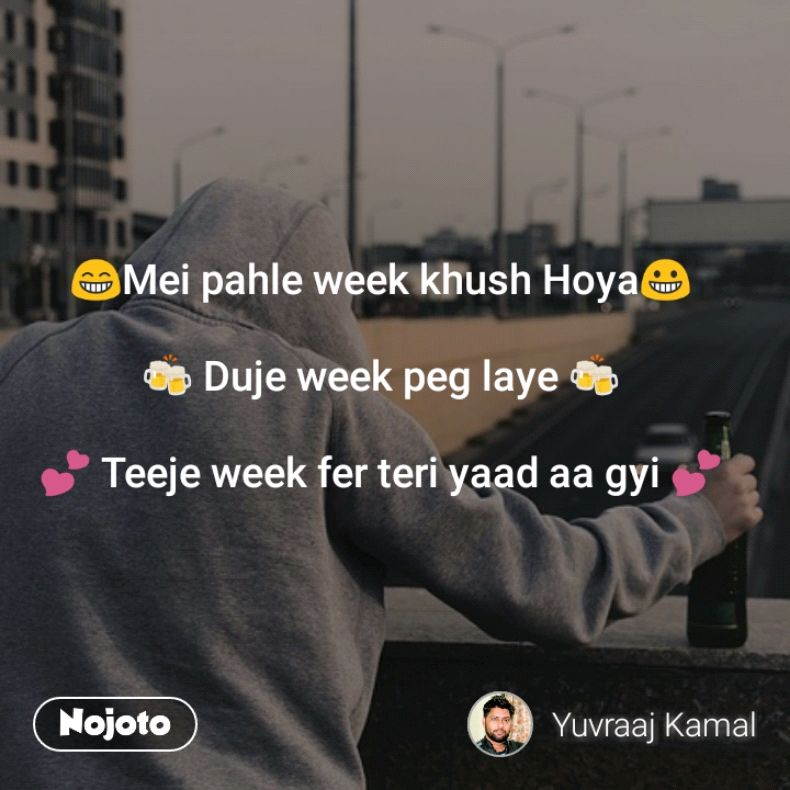😁Mei pahle week khush Hoya😀  🍻 Duje week peg laye 🍻  💕 Teeje week fer teri yaad aa gyi 💕