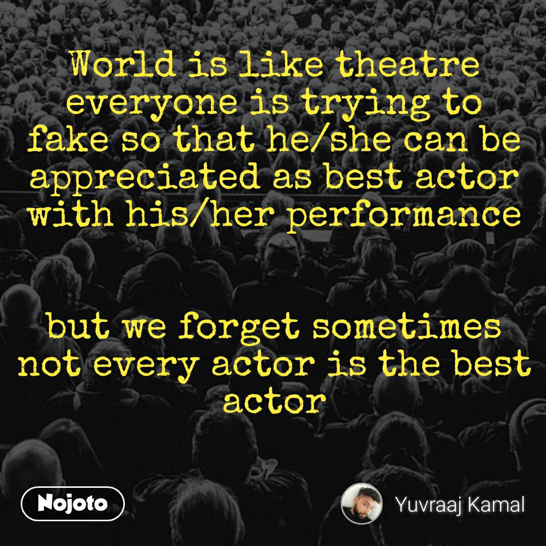 World is like theatre everyone is trying to fake so that he/she can be appreciated as best actor with his/her performance   but we forget sometimes not every actor is the best actor
