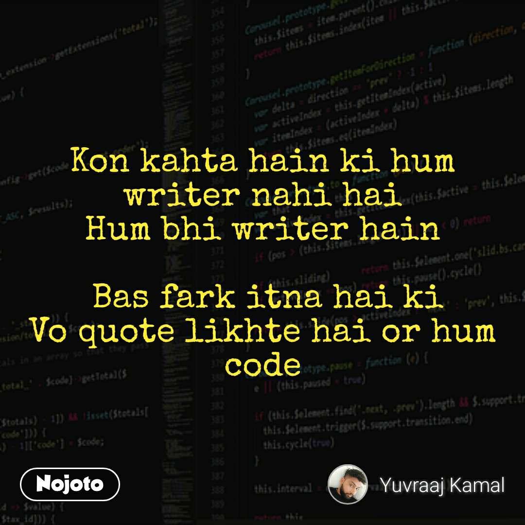 Kon kahta hain ki hum writer nahi hai Hum bhi writer hain   Bas fark itna hai ki Vo quote likhte hai or hum code